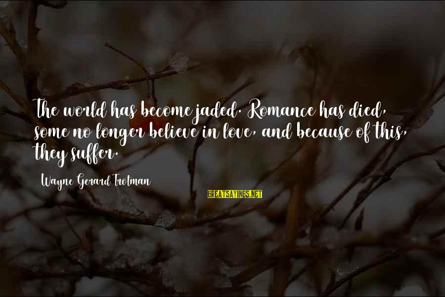 Cynicism Love Sayings By Wayne Gerard Trotman: The world has become jaded. Romance has died, some no longer believe in love, and