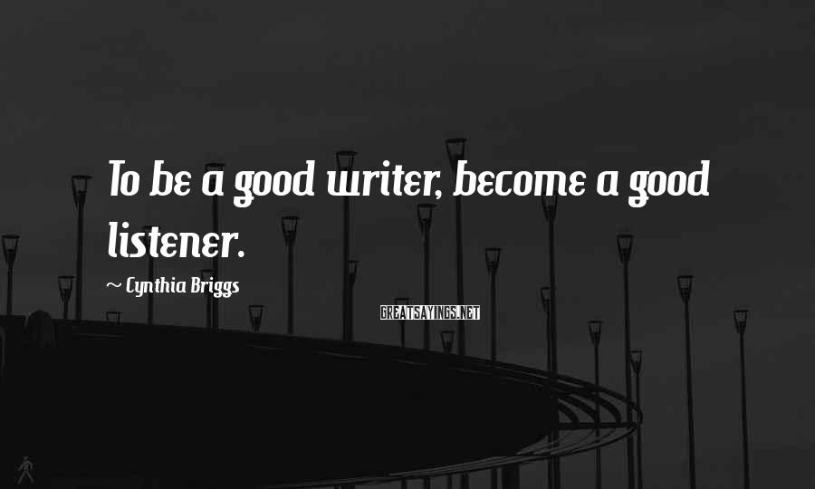 Cynthia Briggs Sayings: To be a good writer, become a good listener.