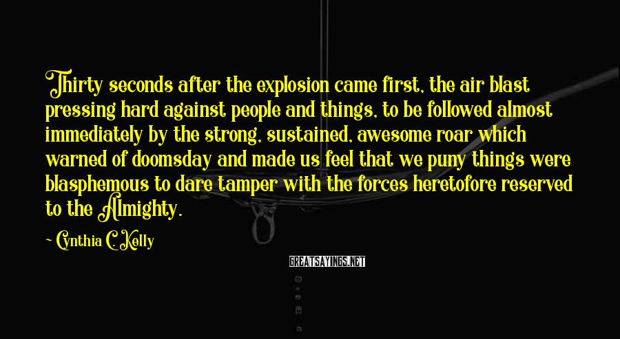 Cynthia C. Kelly Sayings: Thirty seconds after the explosion came first, the air blast pressing hard against people and