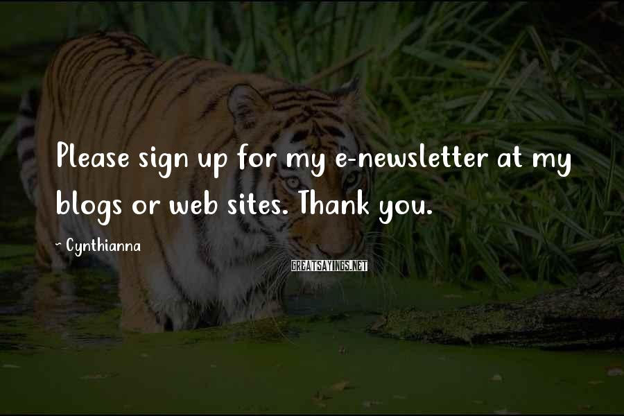 Cynthianna Sayings: Please sign up for my e-newsletter at my blogs or web sites. Thank you.