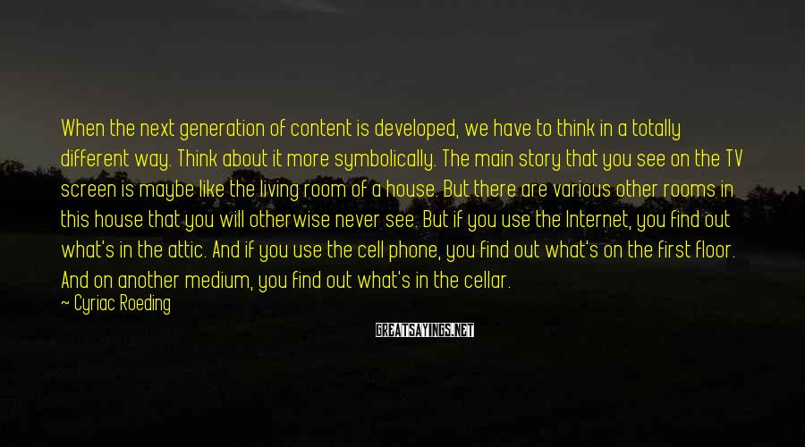 Cyriac Roeding Sayings: When the next generation of content is developed, we have to think in a totally