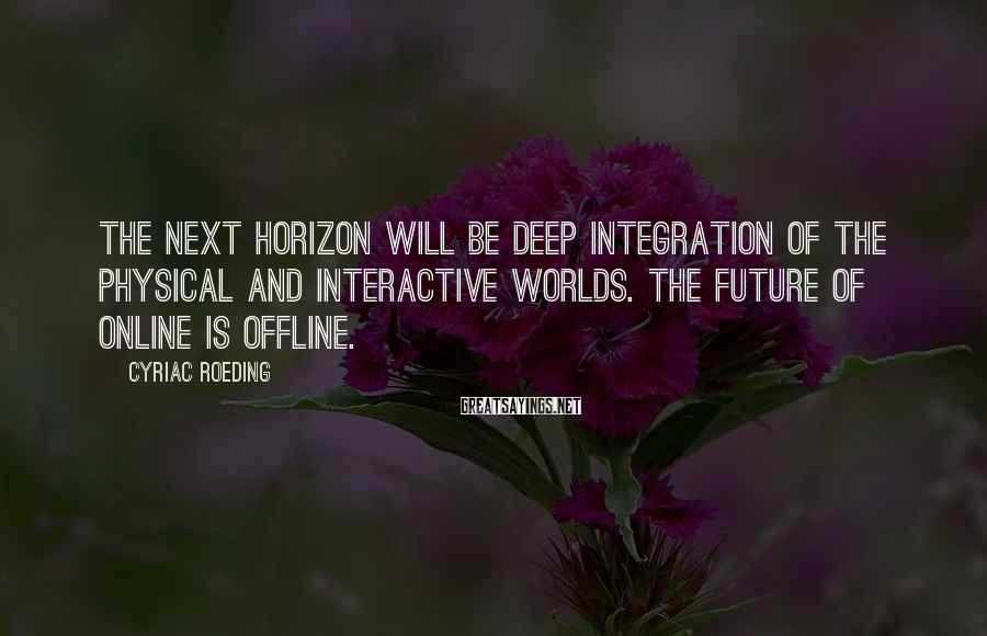 Cyriac Roeding Sayings: The next horizon will be deep integration of the physical and interactive worlds. The future