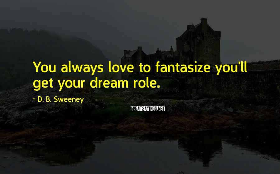 D. B. Sweeney Sayings: You always love to fantasize you'll get your dream role.