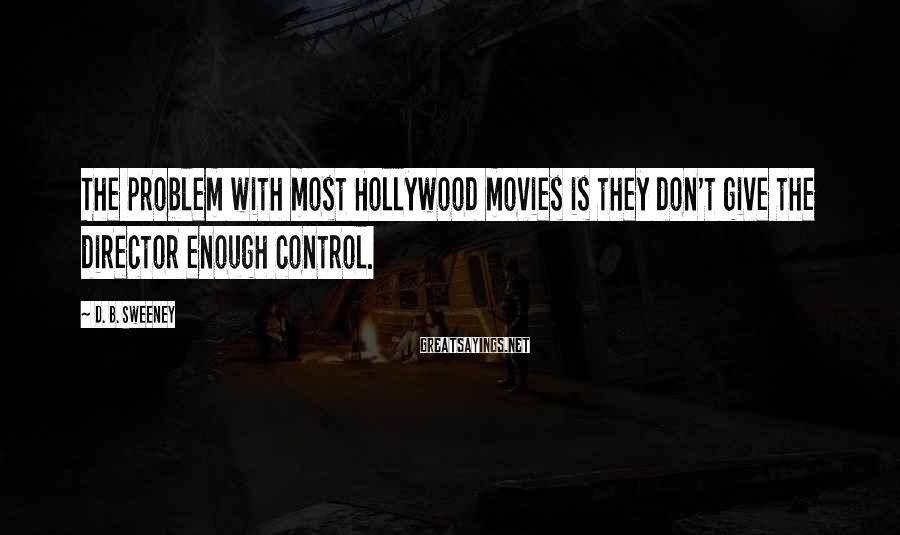 D. B. Sweeney Sayings: The problem with most Hollywood movies is they don't give the director enough control.