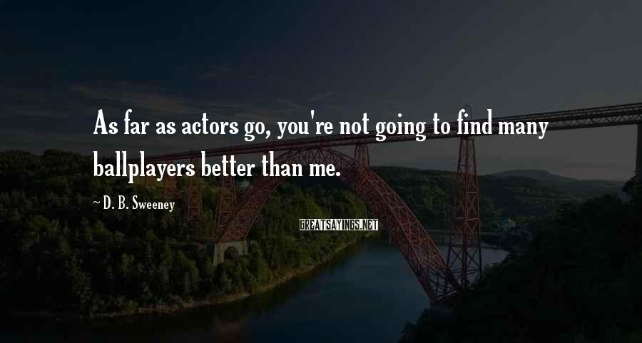 D. B. Sweeney Sayings: As far as actors go, you're not going to find many ballplayers better than me.