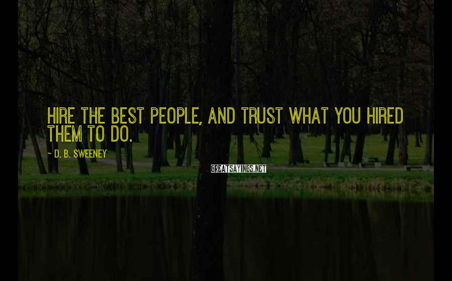 D. B. Sweeney Sayings: Hire the best people, and trust what you hired them to do.