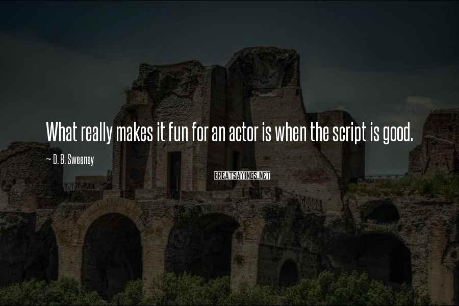 D. B. Sweeney Sayings: What really makes it fun for an actor is when the script is good.