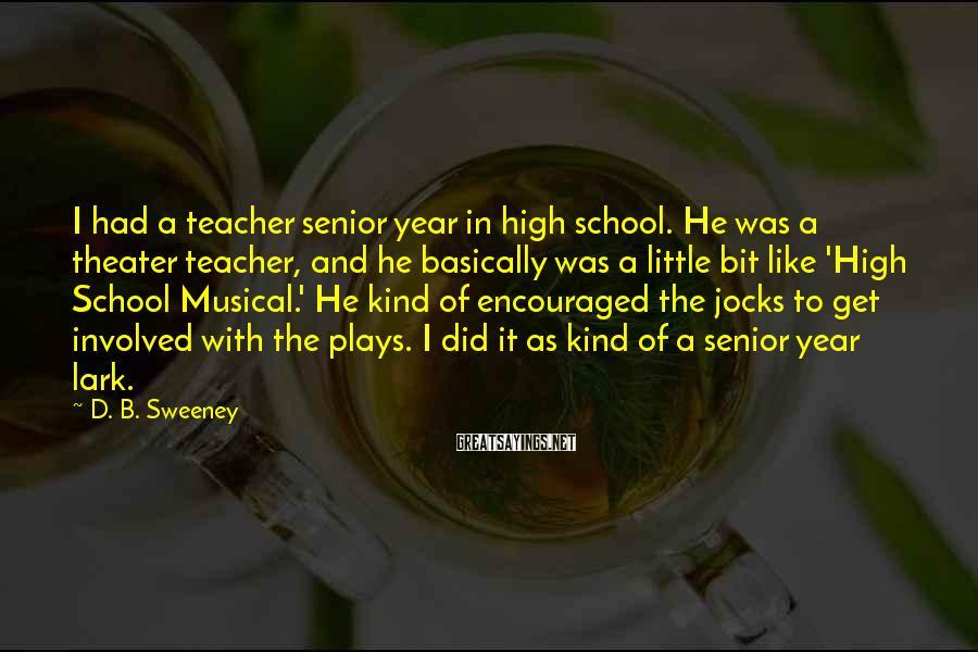 D. B. Sweeney Sayings: I had a teacher senior year in high school. He was a theater teacher, and