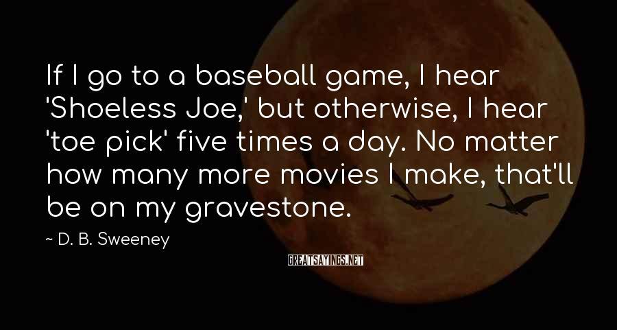 D. B. Sweeney Sayings: If I go to a baseball game, I hear 'Shoeless Joe,' but otherwise, I hear