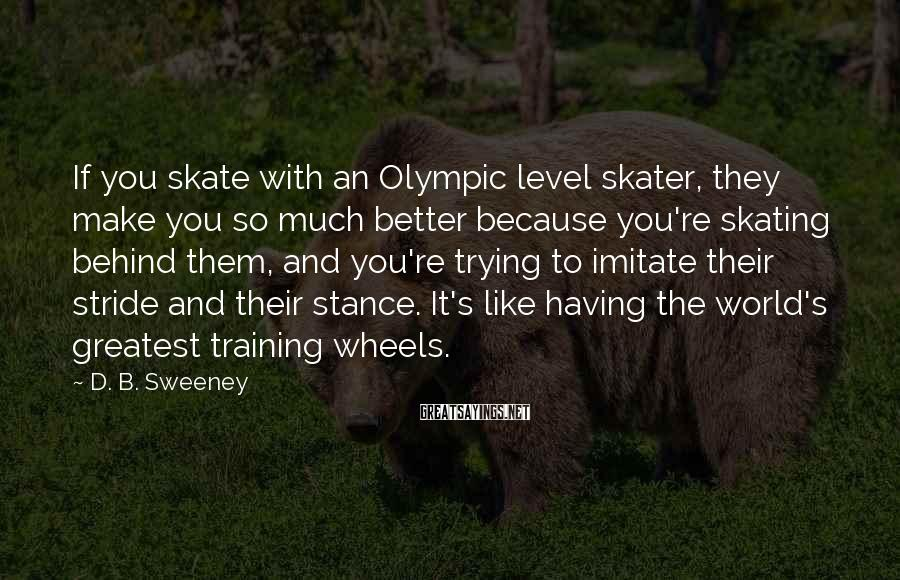 D. B. Sweeney Sayings: If you skate with an Olympic level skater, they make you so much better because