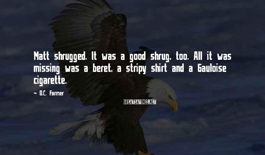 D.C. Farmer Sayings: Matt shrugged. It was a good shrug, too. All it was missing was a beret,