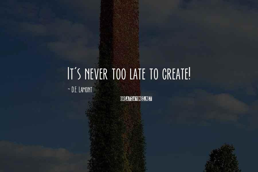 D.E. Lamont Sayings: It's never too late to create!
