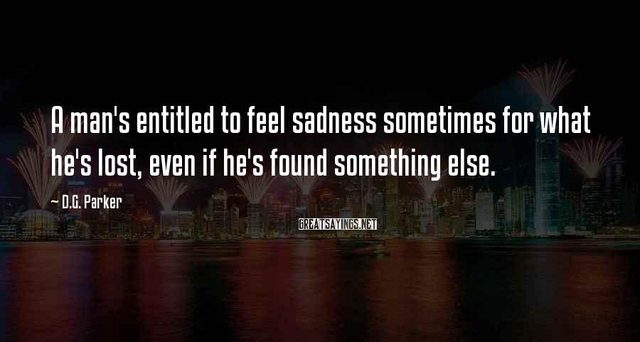 D.G. Parker Sayings: A man's entitled to feel sadness sometimes for what he's lost, even if he's found