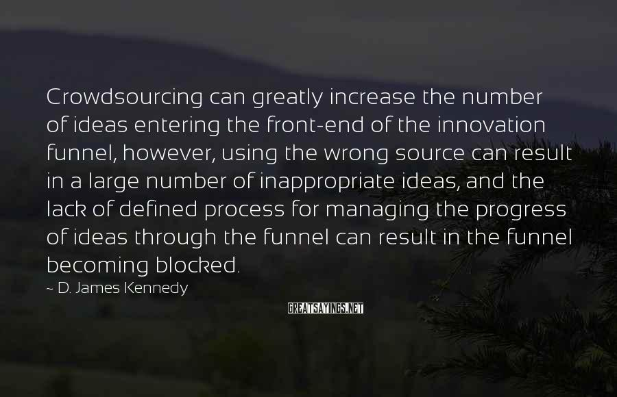 D. James Kennedy Sayings: Crowdsourcing can greatly increase the number of ideas entering the front-end of the innovation funnel,
