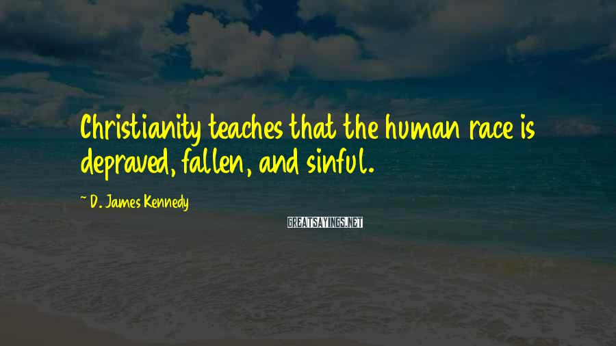 D. James Kennedy Sayings: Christianity teaches that the human race is depraved, fallen, and sinful.