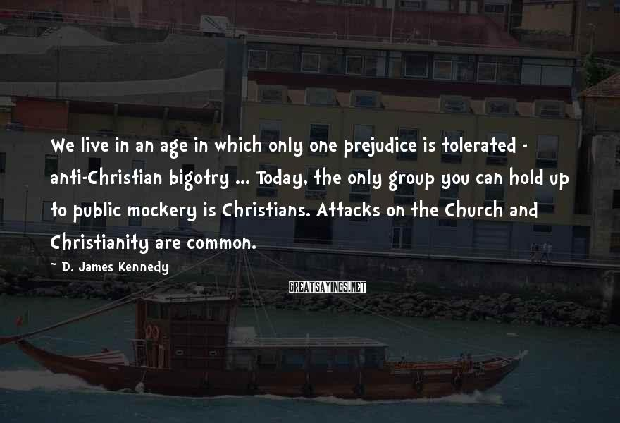 D. James Kennedy Sayings: We live in an age in which only one prejudice is tolerated - anti-Christian bigotry