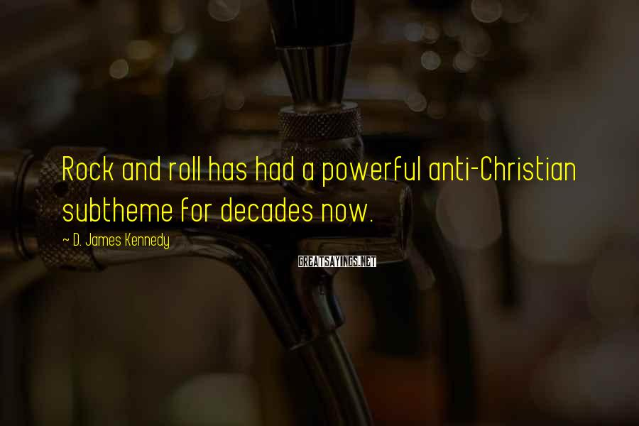 D. James Kennedy Sayings: Rock and roll has had a powerful anti-Christian subtheme for decades now.