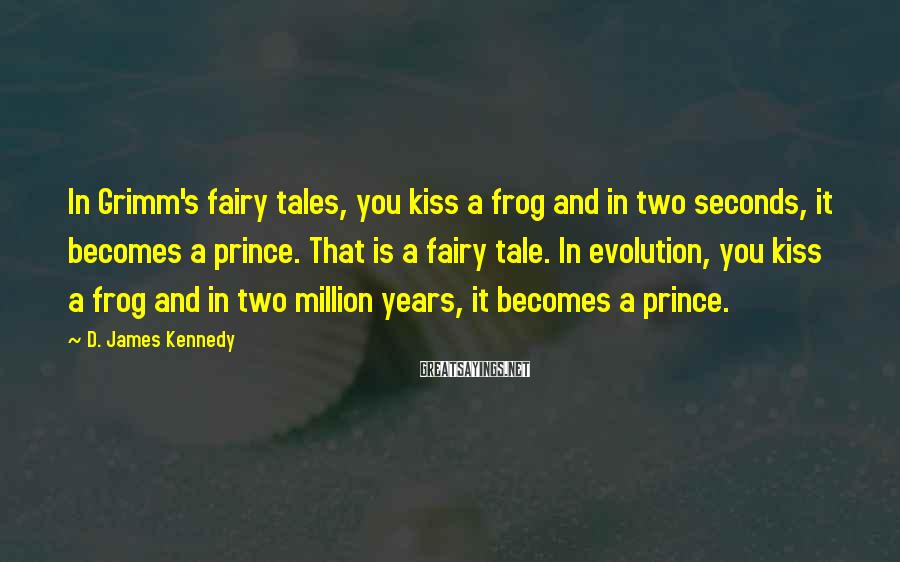 D. James Kennedy Sayings: In Grimm's fairy tales, you kiss a frog and in two seconds, it becomes a