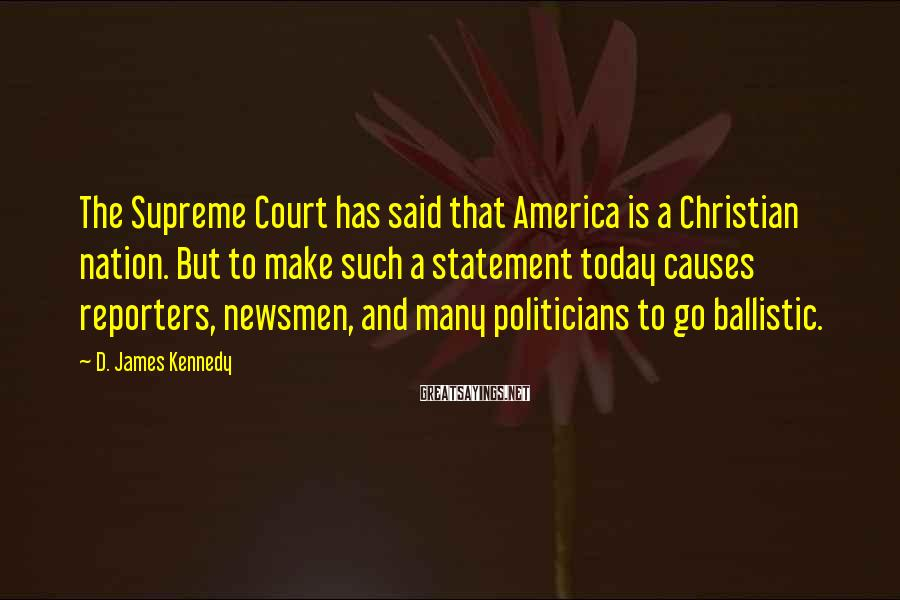 D. James Kennedy Sayings: The Supreme Court has said that America is a Christian nation. But to make such