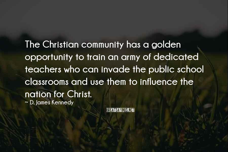 D. James Kennedy Sayings: The Christian community has a golden opportunity to train an army of dedicated teachers who