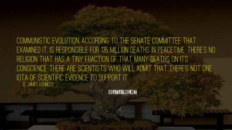 D. James Kennedy Sayings: Communistic evolution, according to the Senate committee that examined it, is responsible for 135 million
