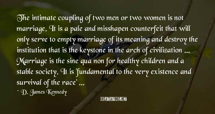 D. James Kennedy Sayings: The intimate coupling of two men or two women is not marriage. It is a