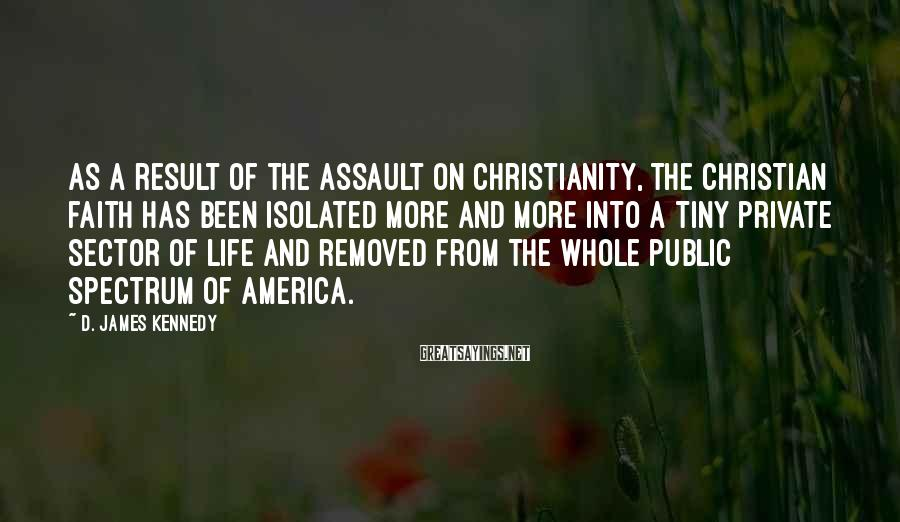 D. James Kennedy Sayings: As a result of the assault on Christianity, the Christian faith has been isolated more