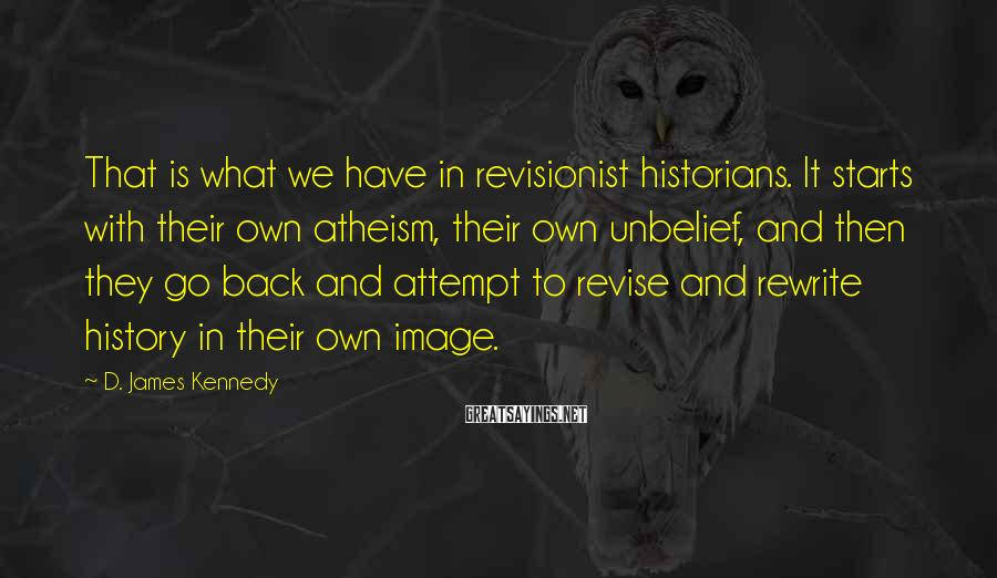D. James Kennedy Sayings: That is what we have in revisionist historians. It starts with their own atheism, their
