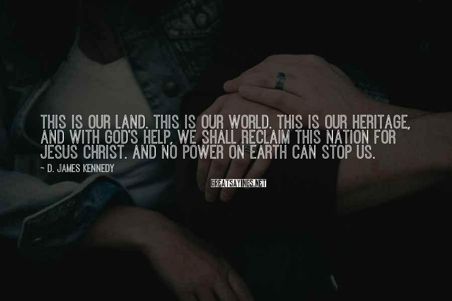 D. James Kennedy Sayings: This is our land. This is our world. This is our heritage, and with God's