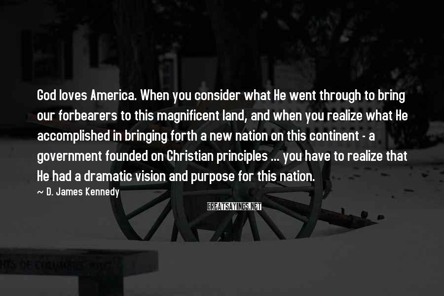 D. James Kennedy Sayings: God loves America. When you consider what He went through to bring our forbearers to