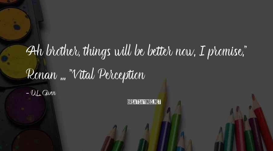 """D.L. Given Sayings: Ah brother, things will be better now. I promise."""" Ronan ... """"Vital Perception"""