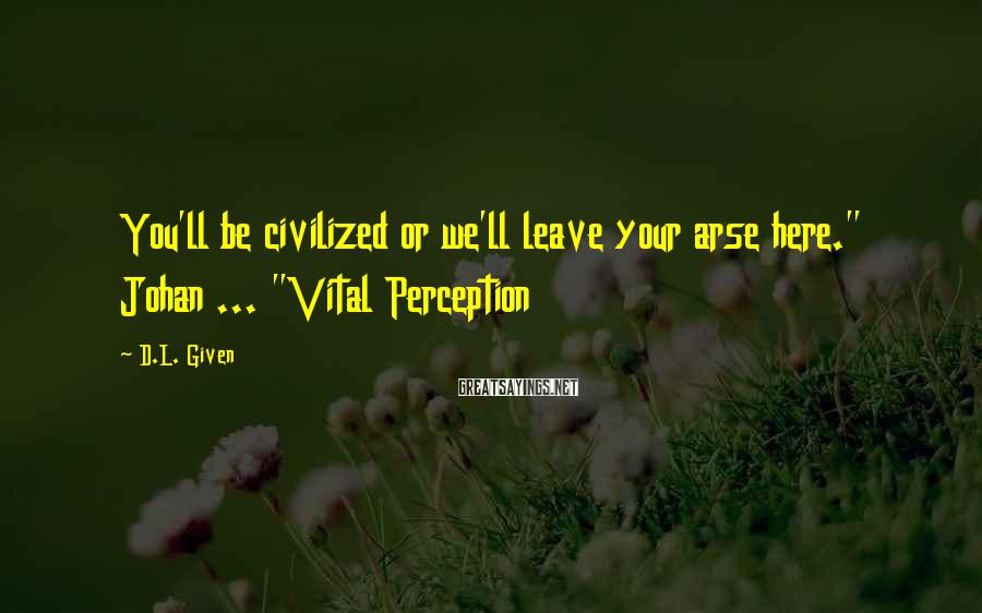 """D.L. Given Sayings: You'll be civilized or we'll leave your arse here."""" Johan ... """"Vital Perception"""
