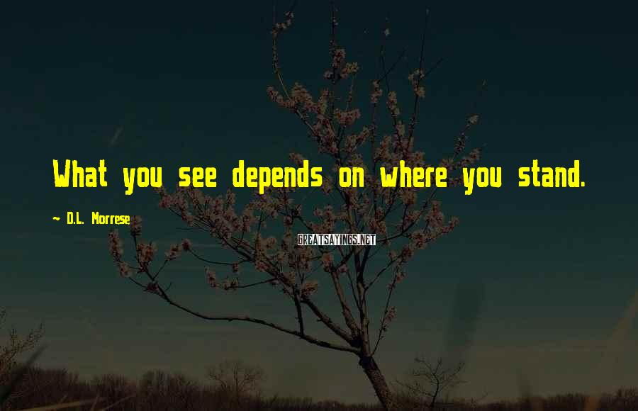 D.L. Morrese Sayings: What you see depends on where you stand.