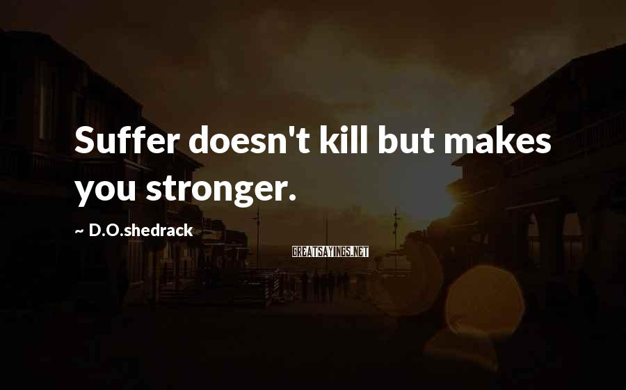 D.O.shedrack Sayings: Suffer doesn't kill but makes you stronger.