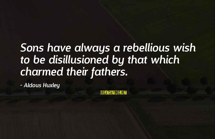 Dad And Sons Sayings By Aldous Huxley: Sons have always a rebellious wish to be disillusioned by that which charmed their fathers.