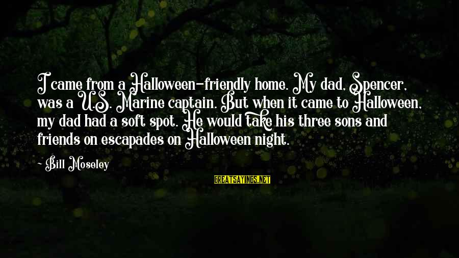 Dad And Sons Sayings By Bill Moseley: I came from a Halloween-friendly home. My dad, Spencer, was a U.S. Marine captain. But