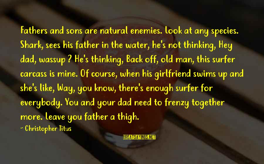 Dad And Sons Sayings By Christopher Titus: Fathers and sons are natural enemies. Look at any species. Shark, sees his father in