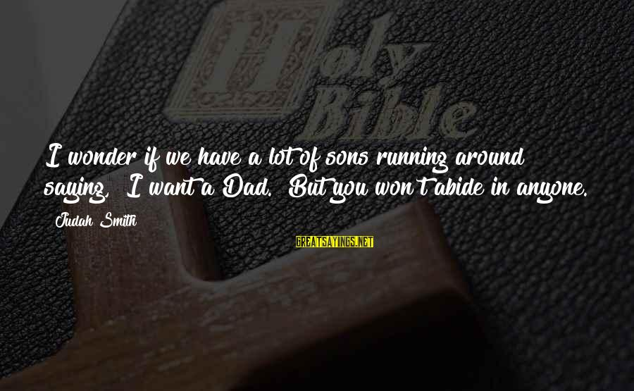 """Dad And Sons Sayings By Judah Smith: I wonder if we have a lot of sons running around saying, """"I want a"""