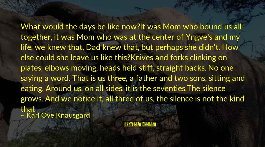 Dad And Sons Sayings By Karl Ove Knausgard: What would the days be like now?It was Mom who bound us all together, it