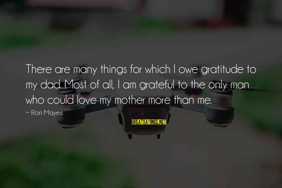 Dad And Sons Sayings By Ron Mayes: There are many things for which I owe gratitude to my dad. Most of all,