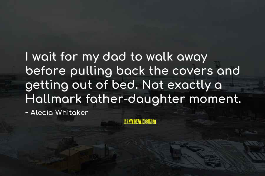 Dad From Daughter Sayings By Alecia Whitaker: I wait for my dad to walk away before pulling back the covers and getting