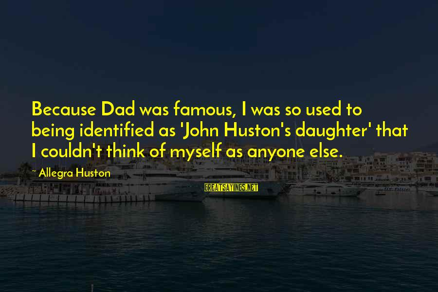 Dad From Daughter Sayings By Allegra Huston: Because Dad was famous, I was so used to being identified as 'John Huston's daughter'