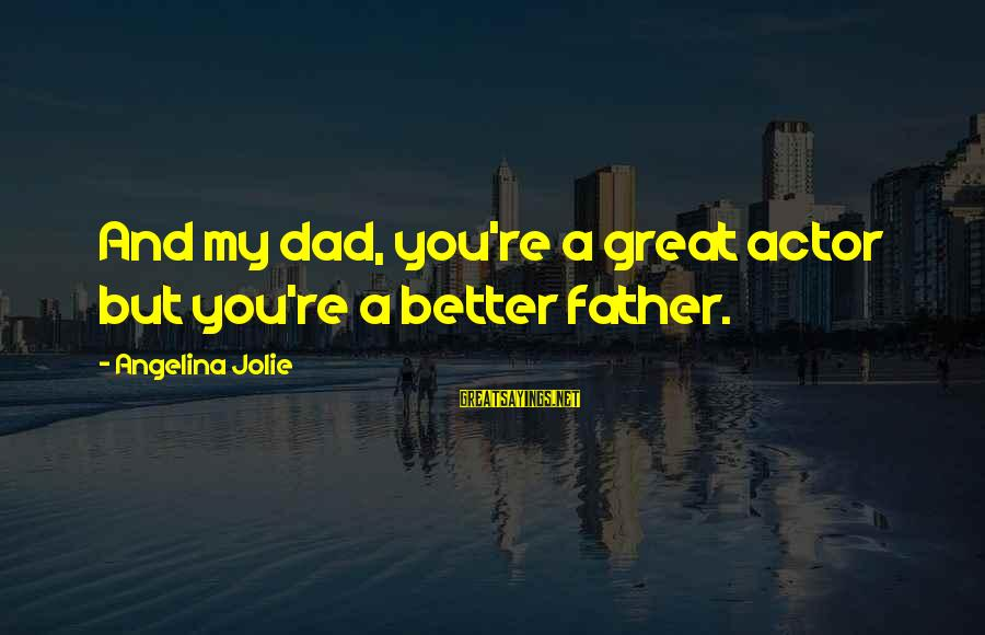 Dad From Daughter Sayings By Angelina Jolie: And my dad, you're a great actor but you're a better father.