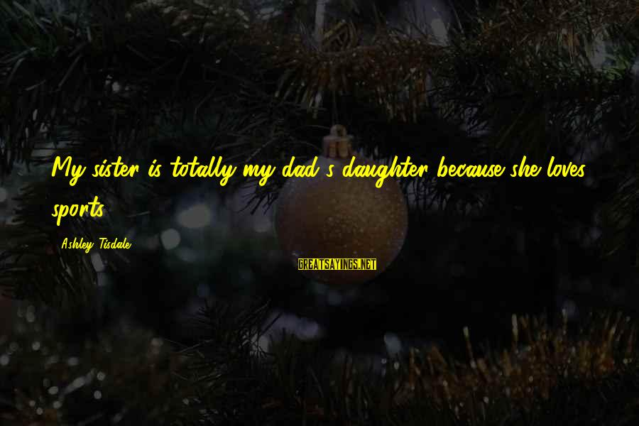 Dad From Daughter Sayings By Ashley Tisdale: My sister is totally my dad's daughter because she loves sports.