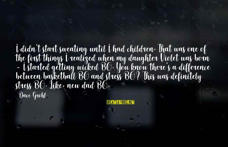 Dad From Daughter Sayings By Dave Grohl: I didn't start sweating until I had children. That was one of the first things