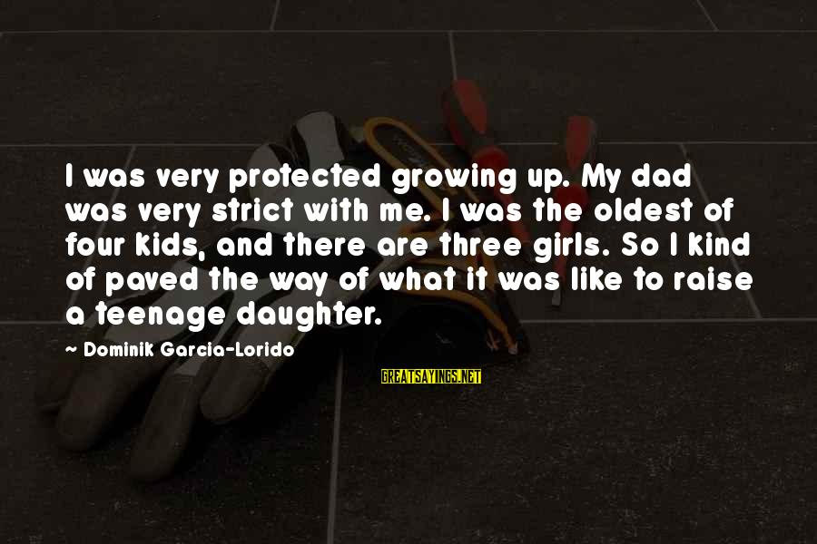 Dad From Daughter Sayings By Dominik Garcia-Lorido: I was very protected growing up. My dad was very strict with me. I was