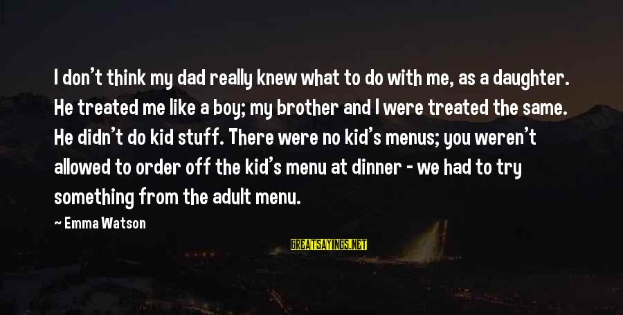 Dad From Daughter Sayings By Emma Watson: I don't think my dad really knew what to do with me, as a daughter.