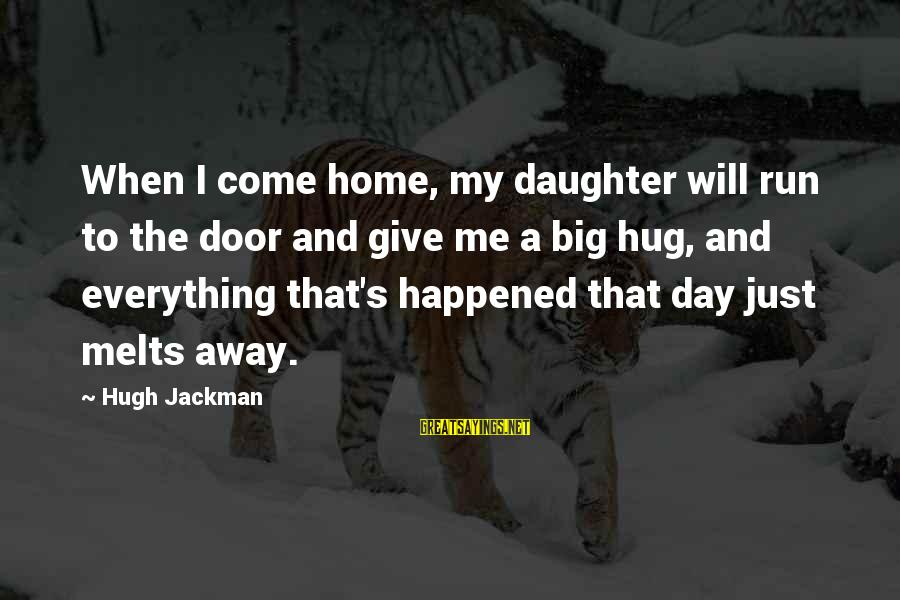 Dad From Daughter Sayings By Hugh Jackman: When I come home, my daughter will run to the door and give me a