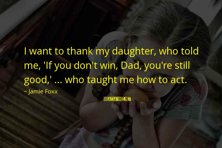 Dad From Daughter Sayings By Jamie Foxx: I want to thank my daughter, who told me, 'If you don't win, Dad, you're