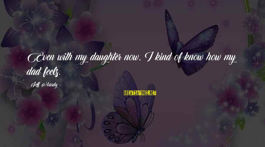 Dad From Daughter Sayings By Jeff Hardy: Even with my daughter now, I kind of know how my dad feels.